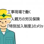 工事現場で働く一人親方の労災保険(特別加入)のメリットってなに?
