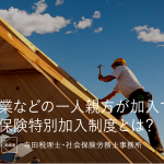 建設業などの一人親方が加入できる労災保険特別加入制度とは?