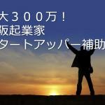 大阪起業家スタートアッパー補助金で最大300万!