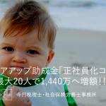 平成30年 キャリアアップ助成金「正社員化コース」年間最大20人で1,440万へ!